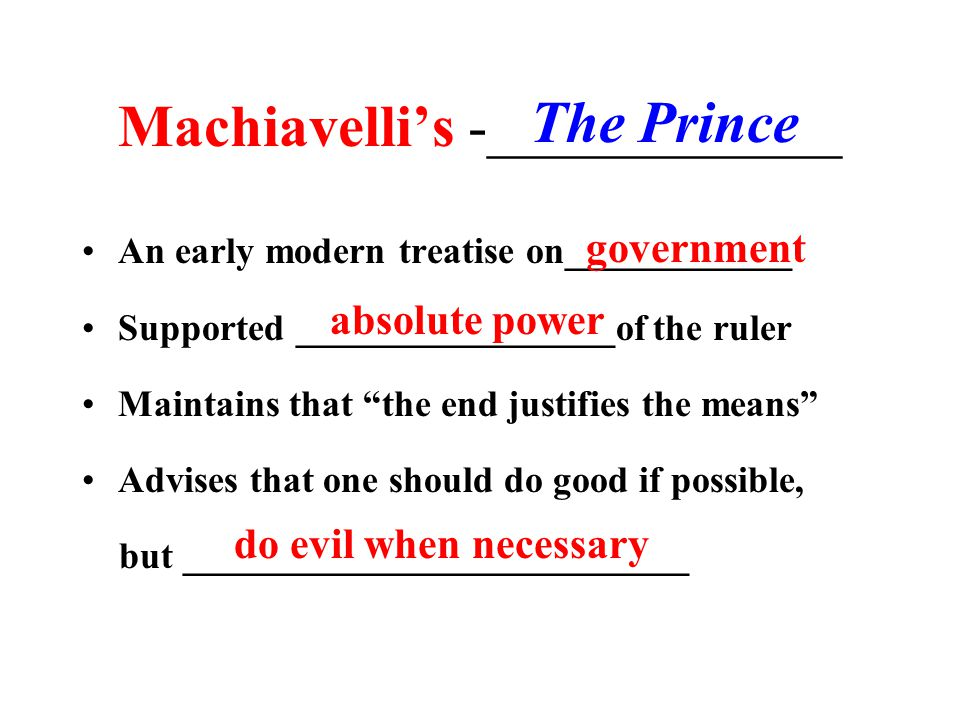 Machiavelli: New view of Politics Fear is more powerful than love The end justifies the means Do good when possible, but do not avoid evil