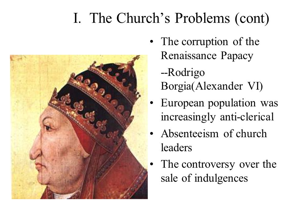 "I. The Church's Problems Charges of greed Obvious corruption Worldly (secular) political power challenged Growing human confidence vs. ""original sin"""