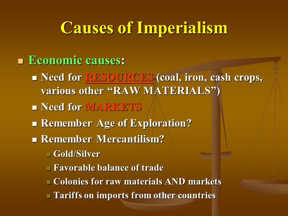 Causes of Imperialism Economic causes: Economic causes: Need for RESOURCES (coal, iron, cash crops, various other RAW MATERIALS ) Need for RESOURCES (coal, iron, cash crops, various other RAW MATERIALS ) Need for MARKETS Need for MARKETS Remember Age of Exploration.