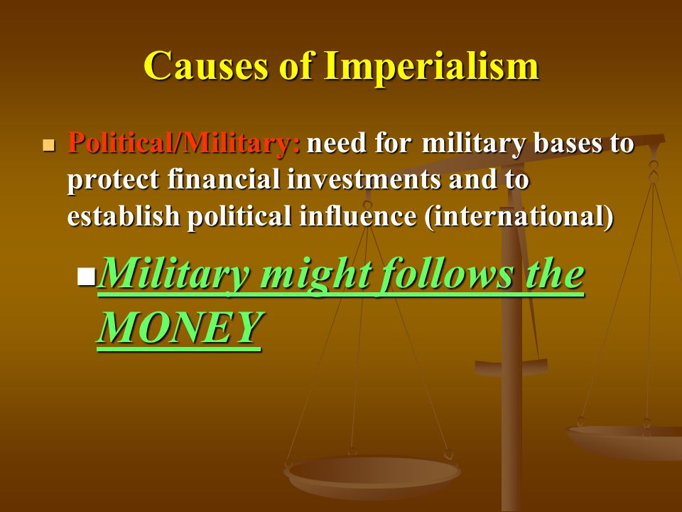 Causes of Imperialism Political/Military: need for military bases to protect financial investments and to establish political influence (international) Political/Military: need for military bases to protect financial investments and to establish political influence (international) Military might follows the MONEY Military might follows the MONEY
