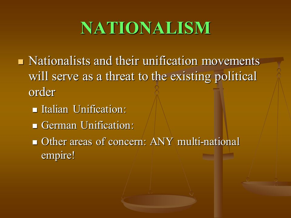 NATIONALISM Nationalists and their unification movements will serve as a threat to the existing political order Nationalists and their unification movements will serve as a threat to the existing political order Italian Unification: Italian Unification: German Unification: German Unification: Other areas of concern: ANY multi-national empire.