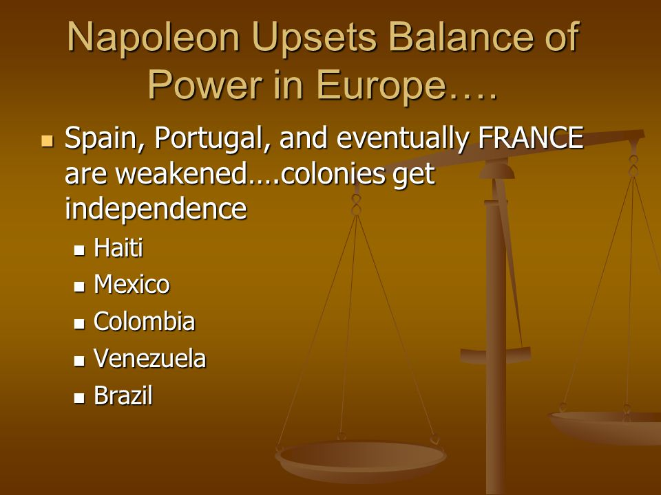 Napoleon Upsets Balance of Power in Europe…. Spain, Portugal, and eventually FRANCE are weakened….colonies get independence Spain, Portugal, and event