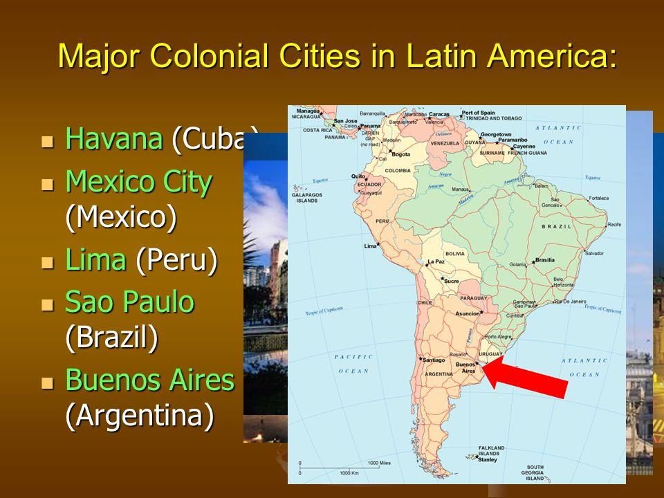 Major Colonial Cities in Latin America: Havana (Cuba) Havana (Cuba) Mexico City (Mexico) Mexico City (Mexico) Lima (Peru) Lima (Peru) Sao Paulo (Brazil) Sao Paulo (Brazil) Buenos Aires (Argentina) Buenos Aires (Argentina)
