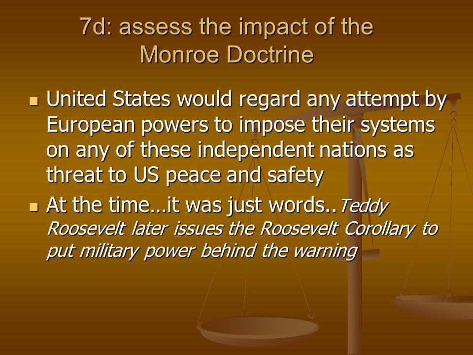 7d: assess the impact of the Monroe Doctrine United States would regard any attempt by European powers to impose their systems on any of these independent nations as threat to US peace and safety United States would regard any attempt by European powers to impose their systems on any of these independent nations as threat to US peace and safety At the time…it was just words..