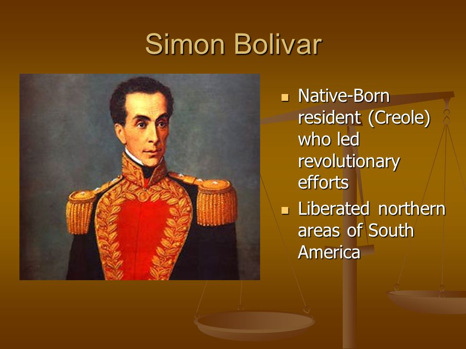 Simon Bolivar Native-Born resident (Creole) who led revolutionary efforts Native-Born resident (Creole) who led revolutionary efforts Liberated northern areas of South America Liberated northern areas of South America