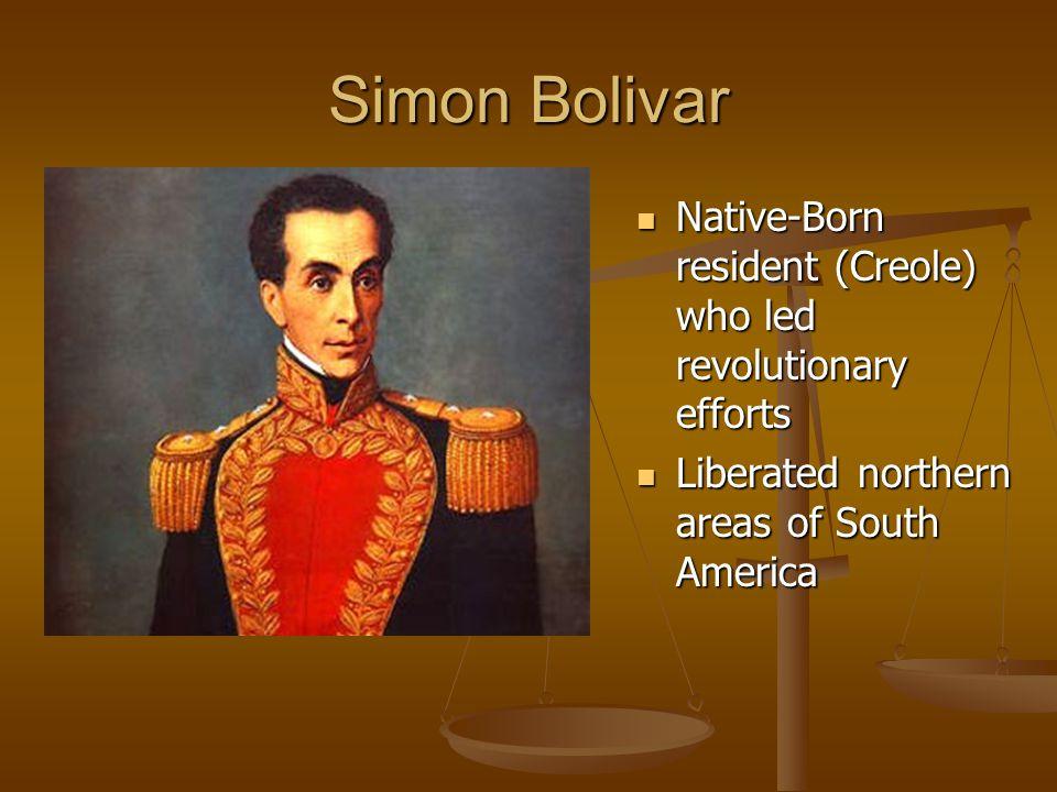 Simon Bolivar Native-Born resident (Creole) who led revolutionary efforts Native-Born resident (Creole) who led revolutionary efforts Liberated northe