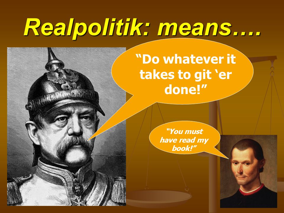 Realpolitik: means…. Do whatever it takes to git 'er done! You must have read my book!