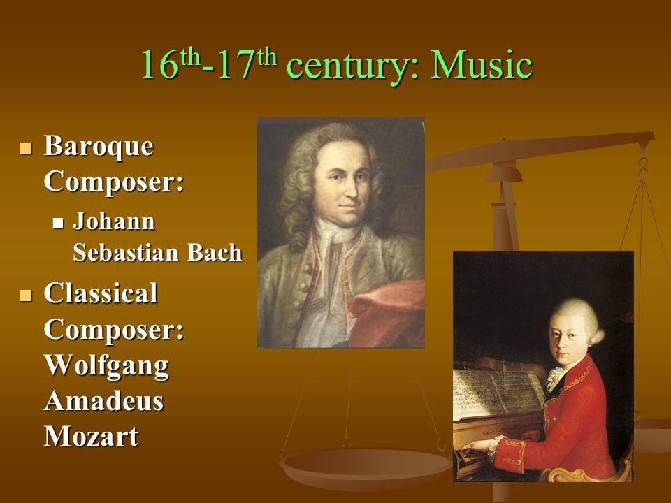 16 th -17 th century: Music Baroque Composer: Baroque Composer: Johann Sebastian Bach Johann Sebastian Bach Classical Composer: Wolfgang Amadeus Mozart Classical Composer: Wolfgang Amadeus Mozart