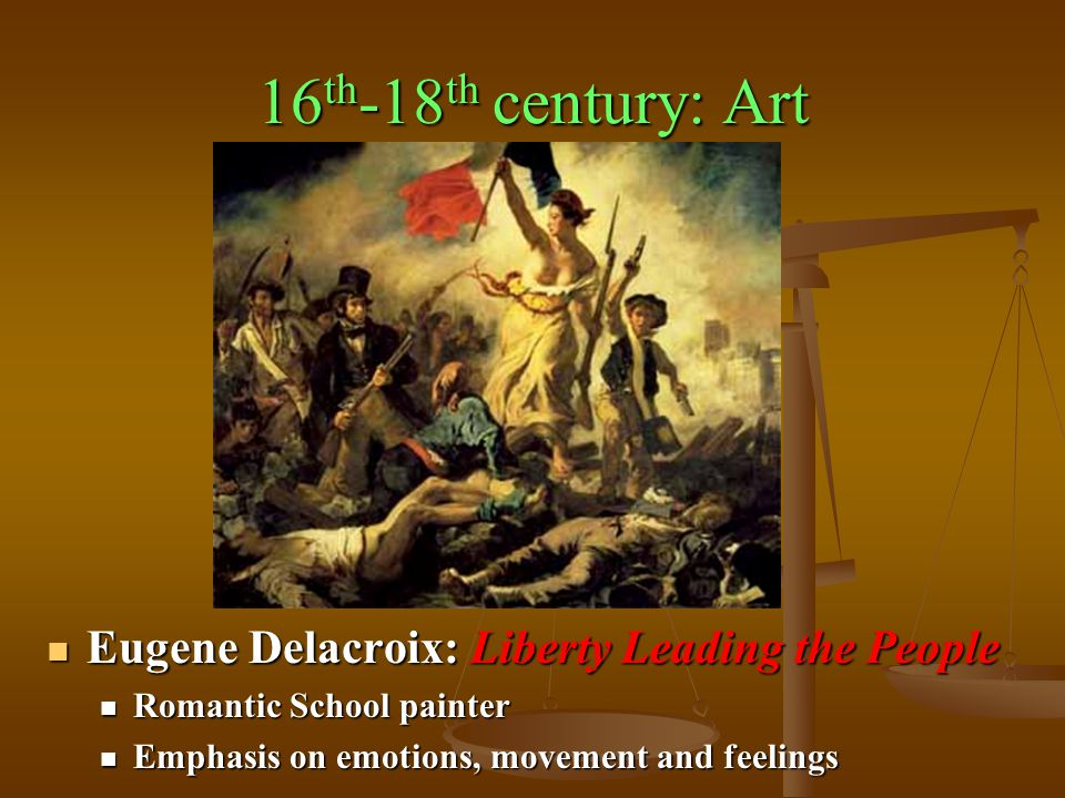 16 th -18 th century: Art Eugene Delacroix: Liberty Leading the People Eugene Delacroix: Liberty Leading the People Romantic School painter Romantic School painter Emphasis on emotions, movement and feelings Emphasis on emotions, movement and feelings