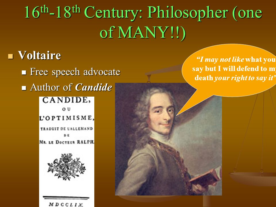 16 th -18 th Century: Philosopher (one of MANY!!) Voltaire Voltaire Free speech advocate Free speech advocate Author of Candide Author of Candide I may not like what you say but I will defend to my death your right to say it
