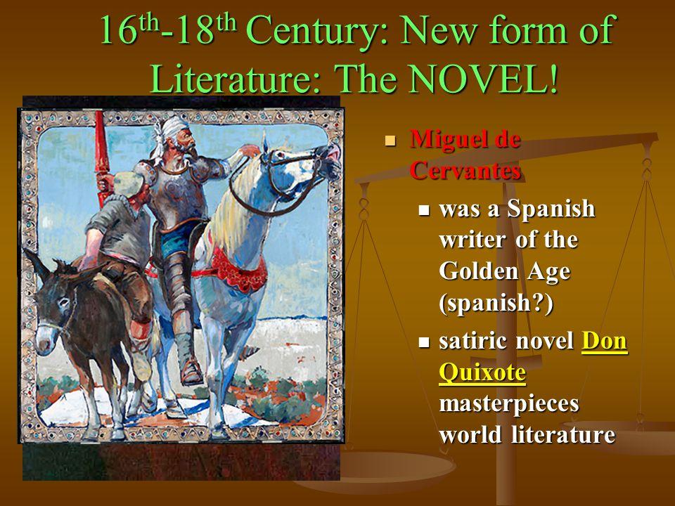 16 th -18 th Century: New form of Literature: The NOVEL! Miguel de Cervantes Miguel de Cervantes was a Spanish writer of the Golden Age (spanish?) was