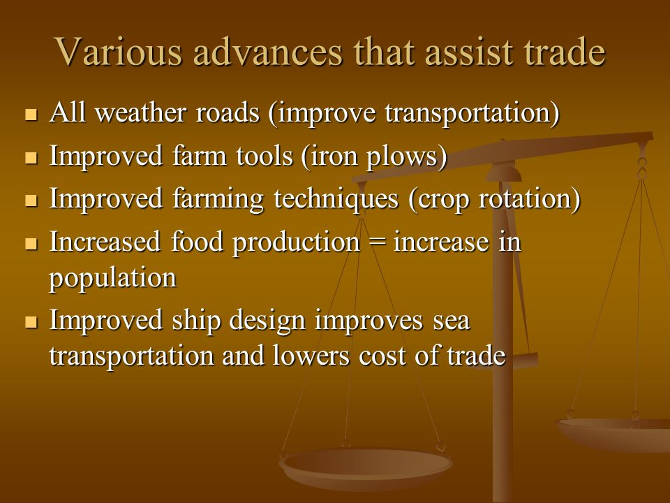 Various advances that assist trade All weather roads (improve transportation) All weather roads (improve transportation) Improved farm tools (iron plows) Improved farm tools (iron plows) Improved farming techniques (crop rotation) Improved farming techniques (crop rotation) Increased food production = increase in population Increased food production = increase in population Improved ship design improves sea transportation and lowers cost of trade Improved ship design improves sea transportation and lowers cost of trade