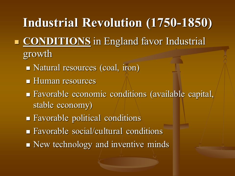 Industrial Revolution (1750-1850) CONDITIONS in England favor Industrial growth CONDITIONS in England favor Industrial growth Natural resources (coal,