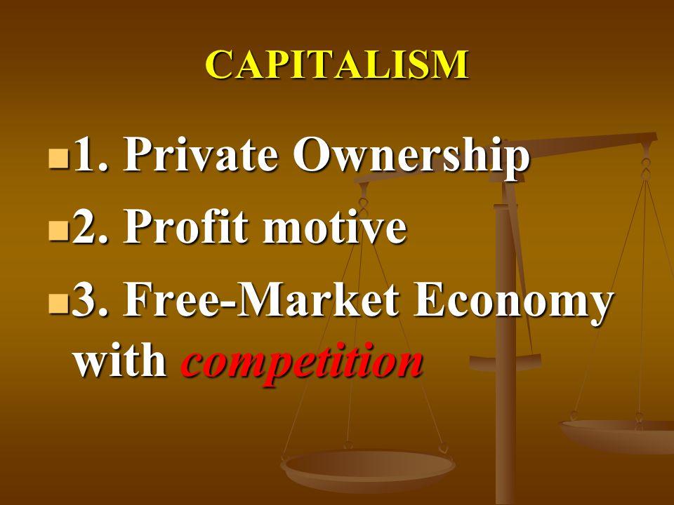 CAPITALISM 1. Private Ownership 1. Private Ownership 2. Profit motive 2. Profit motive 3. Free-Market Economy with competition 3. Free-Market Economy