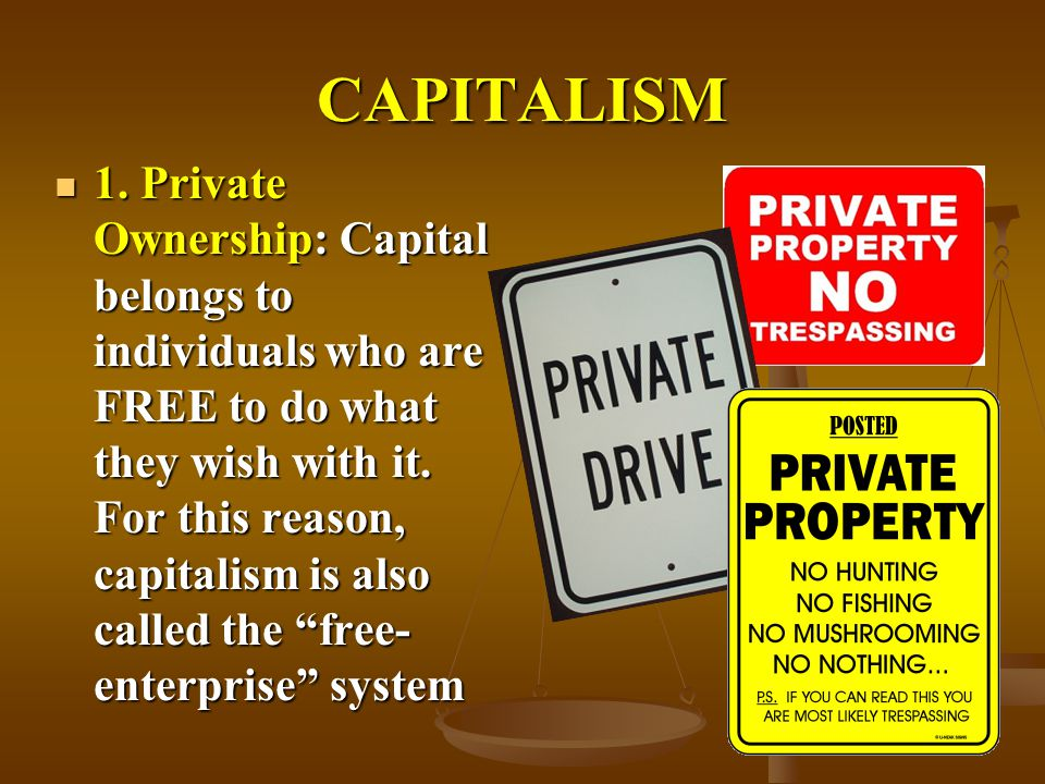 CAPITALISM 1. Private Ownership: Capital belongs to individuals who are FREE to do what they wish with it. For this reason, capitalism is also called