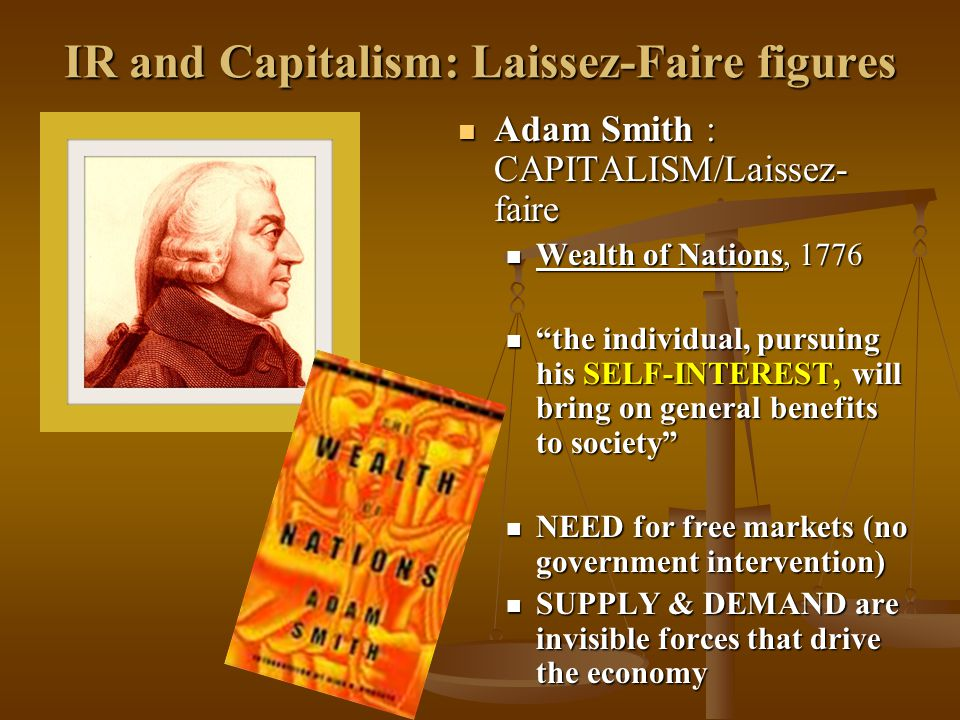 IR and Capitalism: Laissez-Faire figures Adam Smith : CAPITALISM/Laissez- faire Adam Smith : CAPITALISM/Laissez- faire Wealth of Nations, 1776 Wealth of Nations, 1776 the individual, pursuing his SELF-INTEREST, will bring on general benefits to society the individual, pursuing his SELF-INTEREST, will bring on general benefits to society NEED for free markets (no government intervention) NEED for free markets (no government intervention) SUPPLY & DEMAND are invisible forces that drive the economy SUPPLY & DEMAND are invisible forces that drive the economy