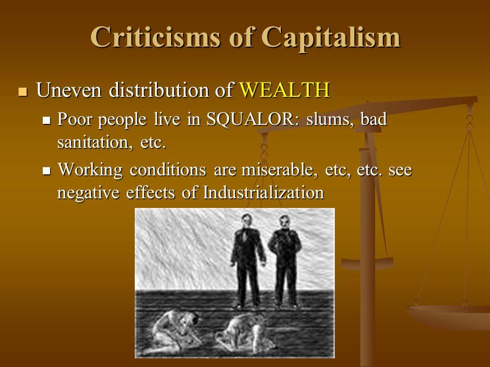 Criticisms of Capitalism Uneven distribution of WEALTH Uneven distribution of WEALTH Poor people live in SQUALOR: slums, bad sanitation, etc. Poor peo