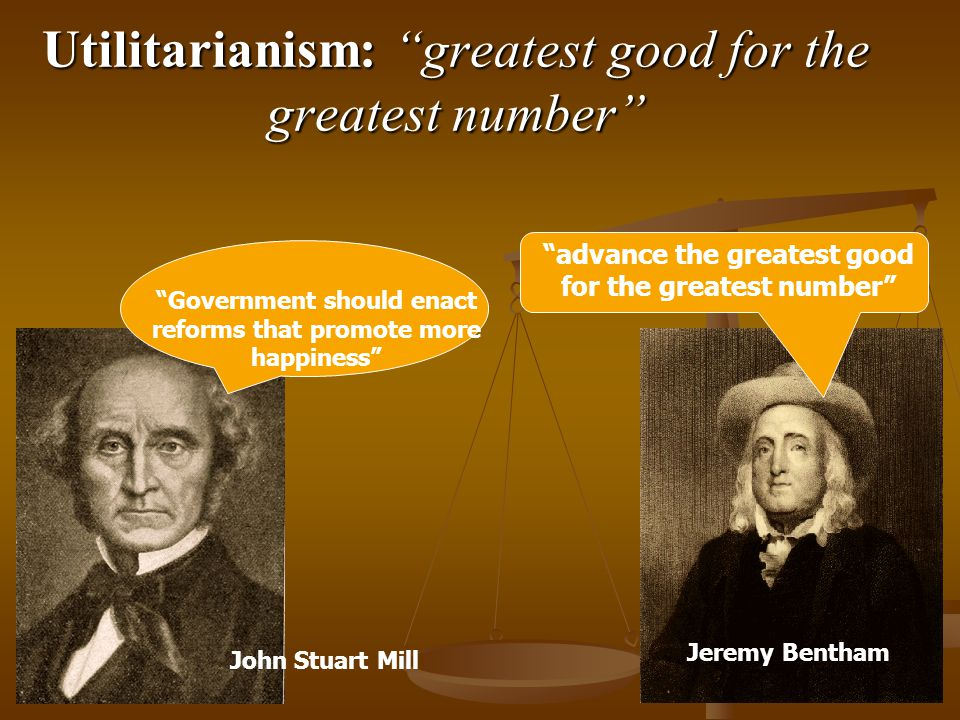 Utilitarianism: greatest good for the greatest number advance the greatest good for the greatest number Government should enact reforms that promote more happiness John Stuart Mill Jeremy Bentham
