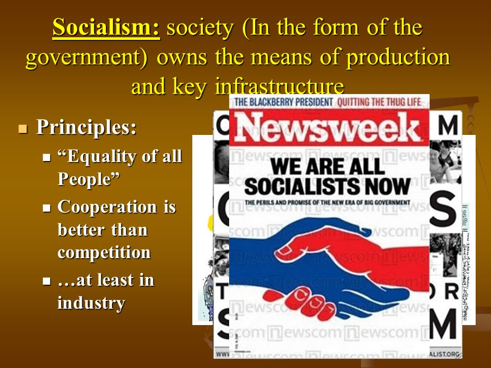 Socialism: society (In the form of the government) owns the means of production and key infrastructure Principles: Principles: Equality of all People Equality of all People Cooperation is better than competition Cooperation is better than competition …at least in industry …at least in industry