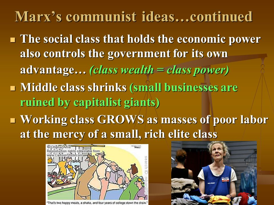 Marx's communist ideas…continued The social class that holds the economic power also controls the government for its own advantage… (class wealth = class power) The social class that holds the economic power also controls the government for its own advantage… (class wealth = class power) Middle class shrinks (small businesses are ruined by capitalist giants) Middle class shrinks (small businesses are ruined by capitalist giants) Working class GROWS as masses of poor labor at the mercy of a small, rich elite class Working class GROWS as masses of poor labor at the mercy of a small, rich elite class