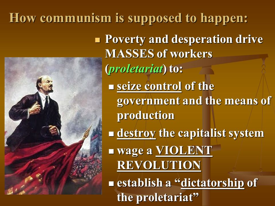 How communism is supposed to happen: Poverty and desperation drive MASSES of workers (proletariat) to: Poverty and desperation drive MASSES of workers (proletariat) to: seize control of the government and the means of production seize control of the government and the means of production destroy the capitalist system destroy the capitalist system wage a VIOLENT REVOLUTION wage a VIOLENT REVOLUTION establish a dictatorship of the proletariat establish a dictatorship of the proletariat