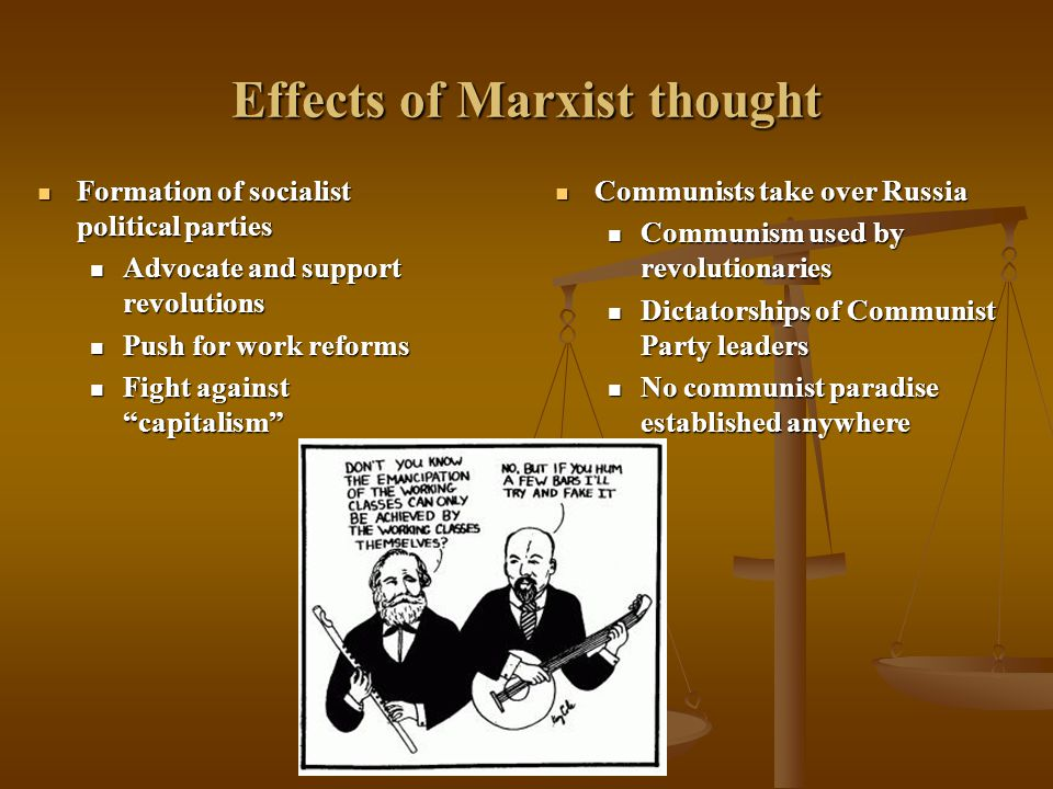 Effects of Marxist thought Formation of socialist political parties Formation of socialist political parties Advocate and support revolutions Advocate and support revolutions Push for work reforms Push for work reforms Fight against capitalism Fight against capitalism Communists take over Russia Communists take over Russia Communism used by revolutionaries Communism used by revolutionaries Dictatorships of Communist Party leaders Dictatorships of Communist Party leaders No communist paradise established anywhere No communist paradise established anywhere