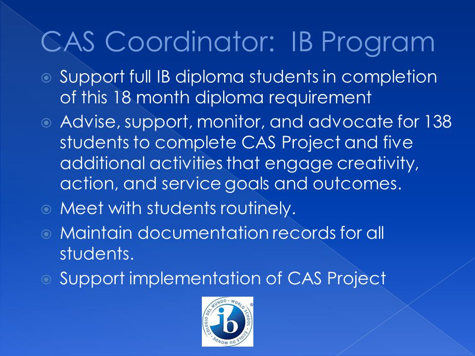  Support full IB diploma students in completion of this 18 month diploma requirement  Advise, support, monitor, and advocate for 138 students to com