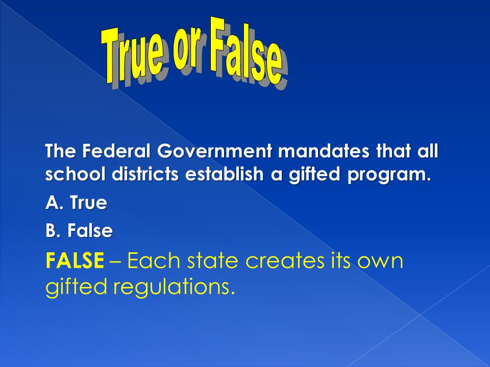 The Federal Government mandates that all school districts establish a gifted program. A. True B. False FALSE – Each state creates its own gifted regul