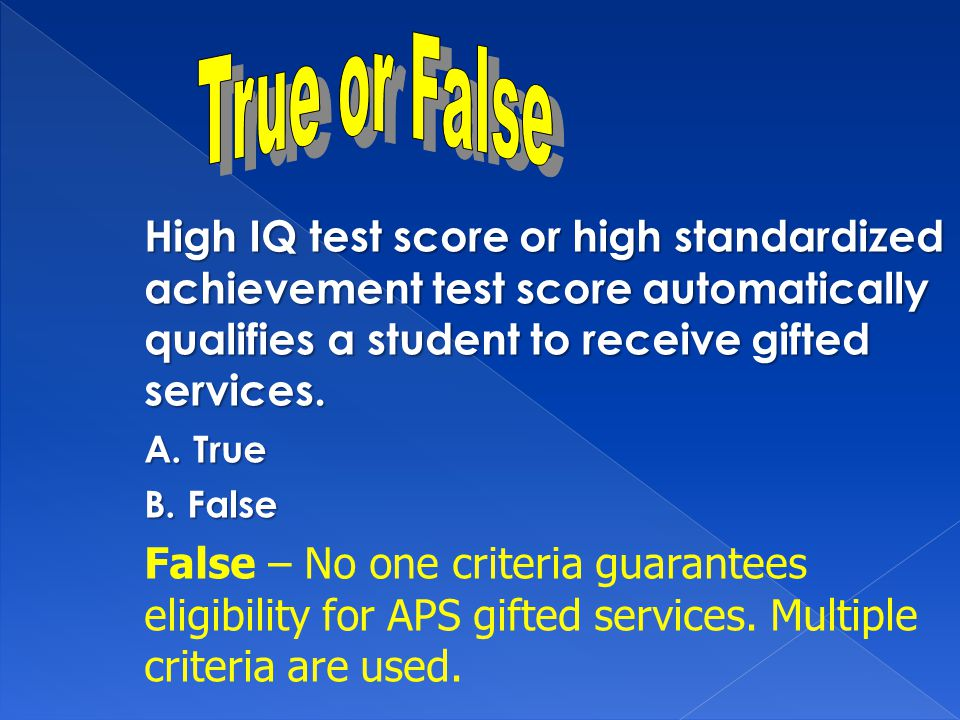 High IQ test score or high standardized achievement test score automatically qualifies a student to receive gifted services. A. True B. False False –