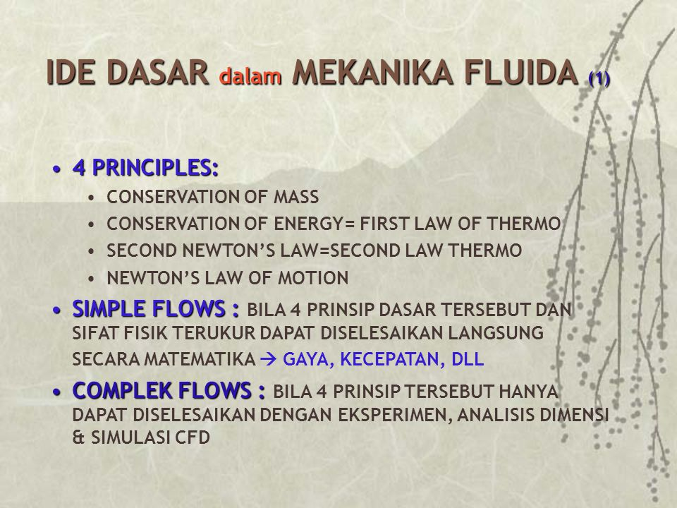 IDE DASAR dalam MEKANIKA FLUIDA (1) 4 PRINCIPLES:4 PRINCIPLES: CONSERVATION OF MASS CONSERVATION OF ENERGY= FIRST LAW OF THERMO SECOND NEWTON'S LAW=SECOND LAW THERMO NEWTON'S LAW OF MOTION SIMPLE FLOWS :SIMPLE FLOWS : BILA 4 PRINSIP DASAR TERSEBUT DAN SIFAT FISIK TERUKUR DAPAT DISELESAIKAN LANGSUNG SECARA MATEMATIKA  GAYA, KECEPATAN, DLL COMPLEK FLOWS :COMPLEK FLOWS : BILA 4 PRINSIP TERSEBUT HANYA DAPAT DISELESAIKAN DENGAN EKSPERIMEN, ANALISIS DIMENSI & SIMULASI CFD