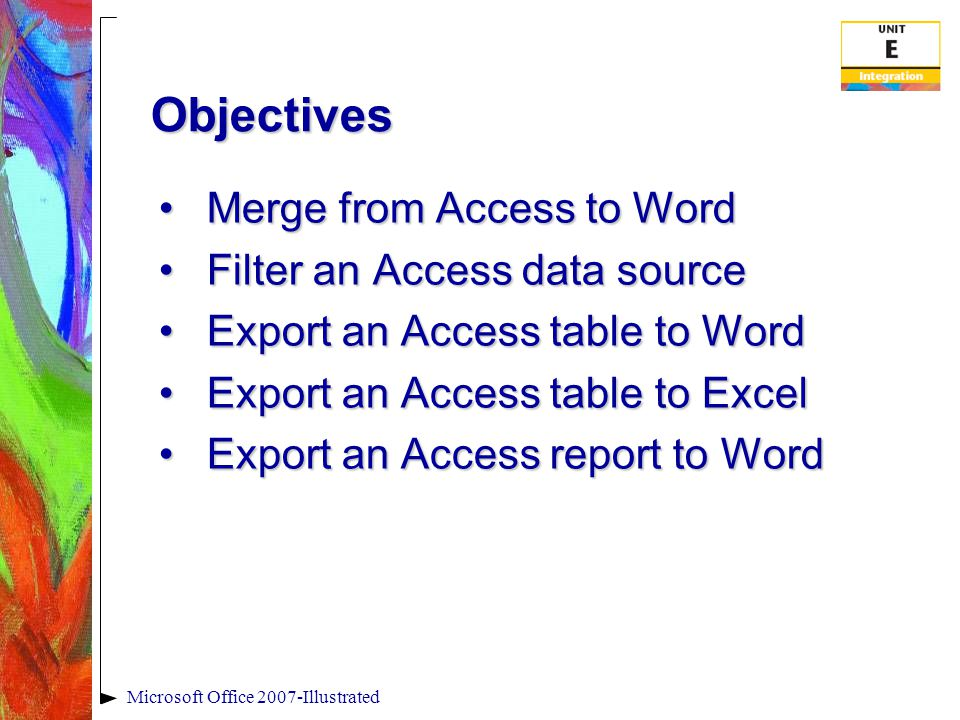 Microsoft Office 2007-Illustrated Objectives Merge from Access to WordMerge from Access to Word Filter an Access data sourceFilter an Access data source Export an Access table to WordExport an Access table to Word Export an Access table to ExcelExport an Access table to Excel Export an Access report to WordExport an Access report to Word