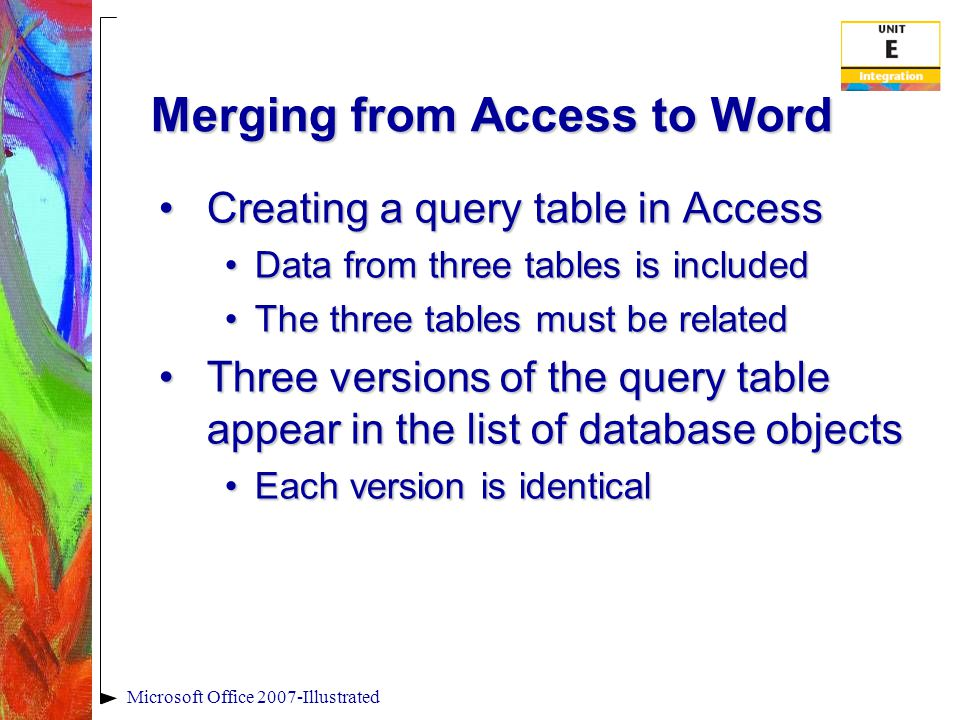 Merging from Access to Word Creating a query table in AccessCreating a query table in Access Data from three tables is includedData from three tables is included The three tables must be relatedThe three tables must be related Three versions of the query table appear in the list of database objectsThree versions of the query table appear in the list of database objects Each version is identicalEach version is identical Microsoft Office 2007-Illustrated