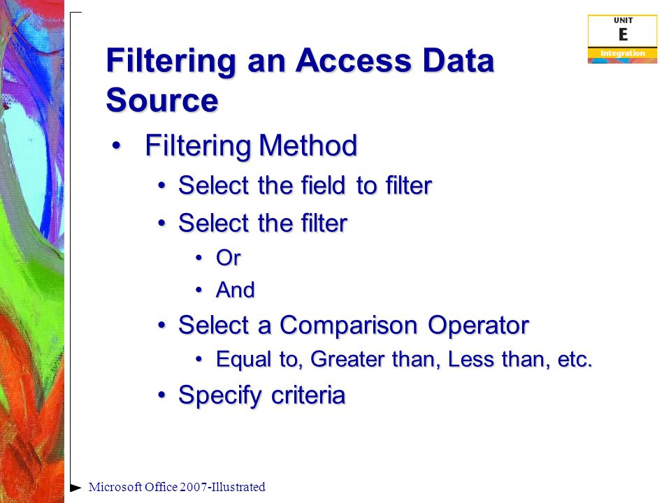 Filtering an Access Data Source Filtering MethodFiltering Method Select the field to filterSelect the field to filter Select the filterSelect the filter OrOr AndAnd Select a Comparison OperatorSelect a Comparison Operator Equal to, Greater than, Less than, etc.Equal to, Greater than, Less than, etc.