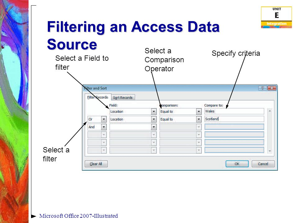 Filtering an Access Data Source Microsoft Office 2007-Illustrated Select a Field to filter Select a filter Select a Comparison Operator Specify criteria