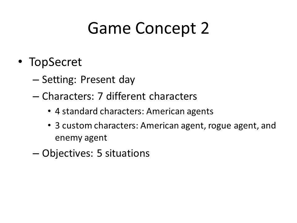 Game Concept 2 TopSecret – Setting: Present day – Characters: 7 different characters 4 standard characters: American agents 3 custom characters: Ameri