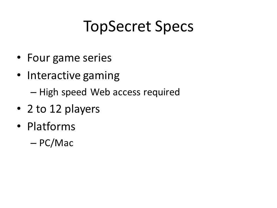 TopSecret Specs Four game series Interactive gaming – High speed Web access required 2 to 12 players Platforms – PC/Mac