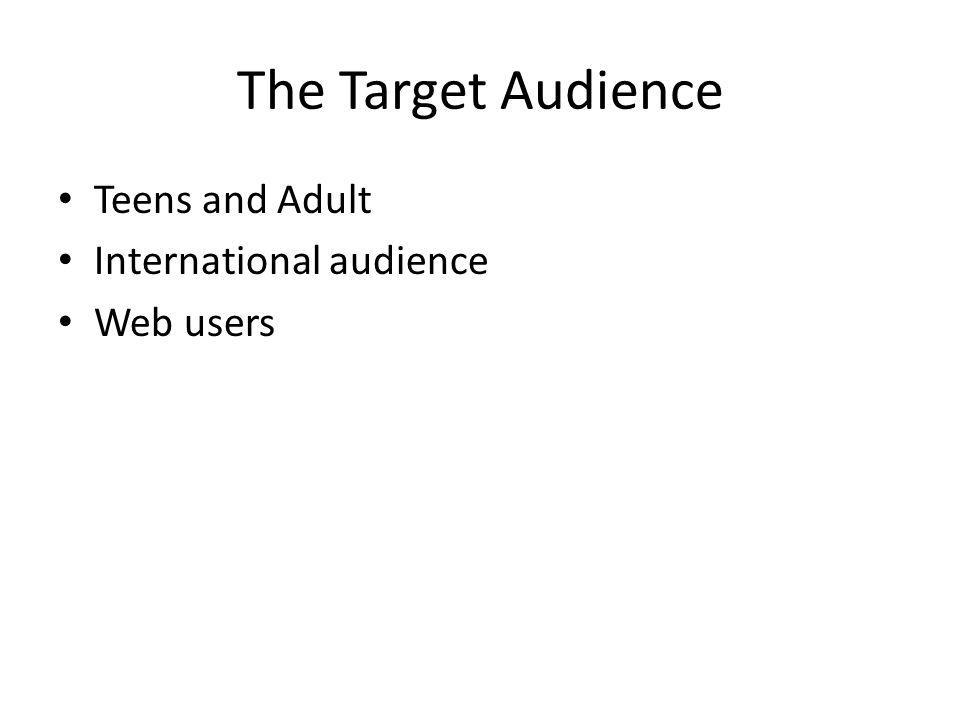 The Target Audience Teens and Adult International audience Web users