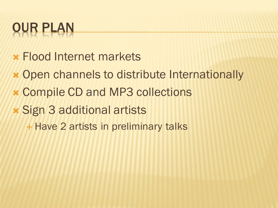  Flood Internet markets  Open channels to distribute Internationally  Compile CD and MP3 collections  Sign 3 additional artists  Have 2 artists in preliminary talks