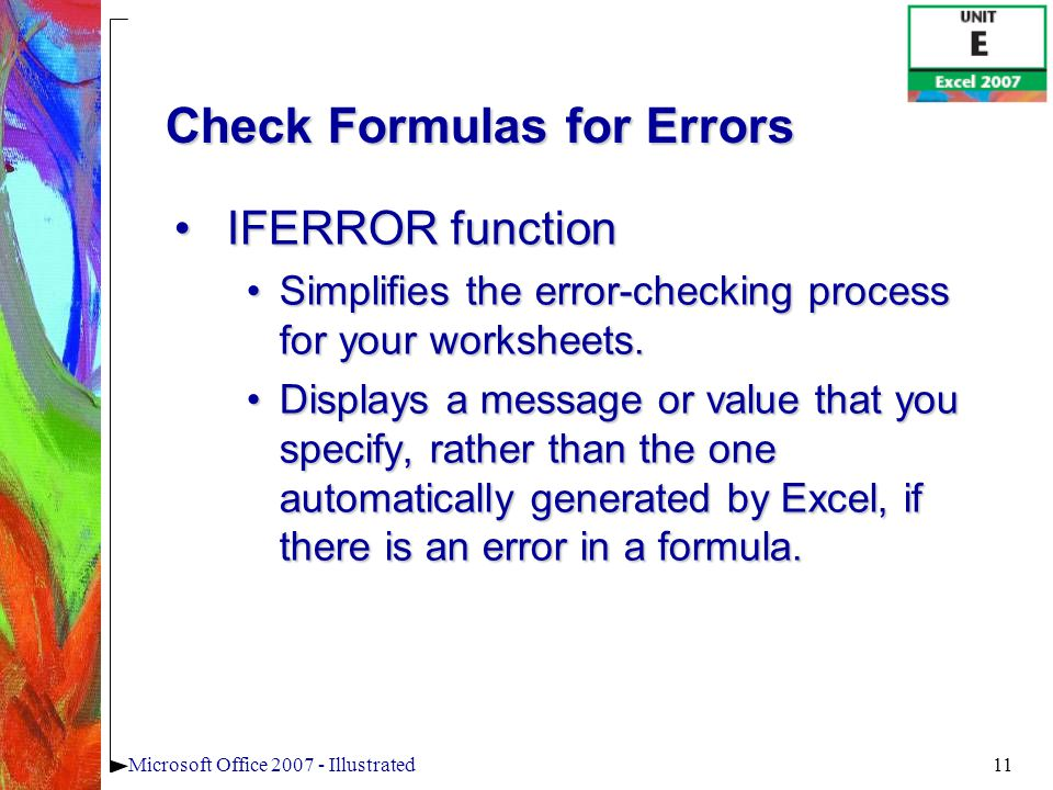 11Microsoft Office 2007 - Illustrated Check Formulas for Errors IFERROR functionIFERROR function Simplifies the error-checking process for your worksheets.Simplifies the error-checking process for your worksheets.