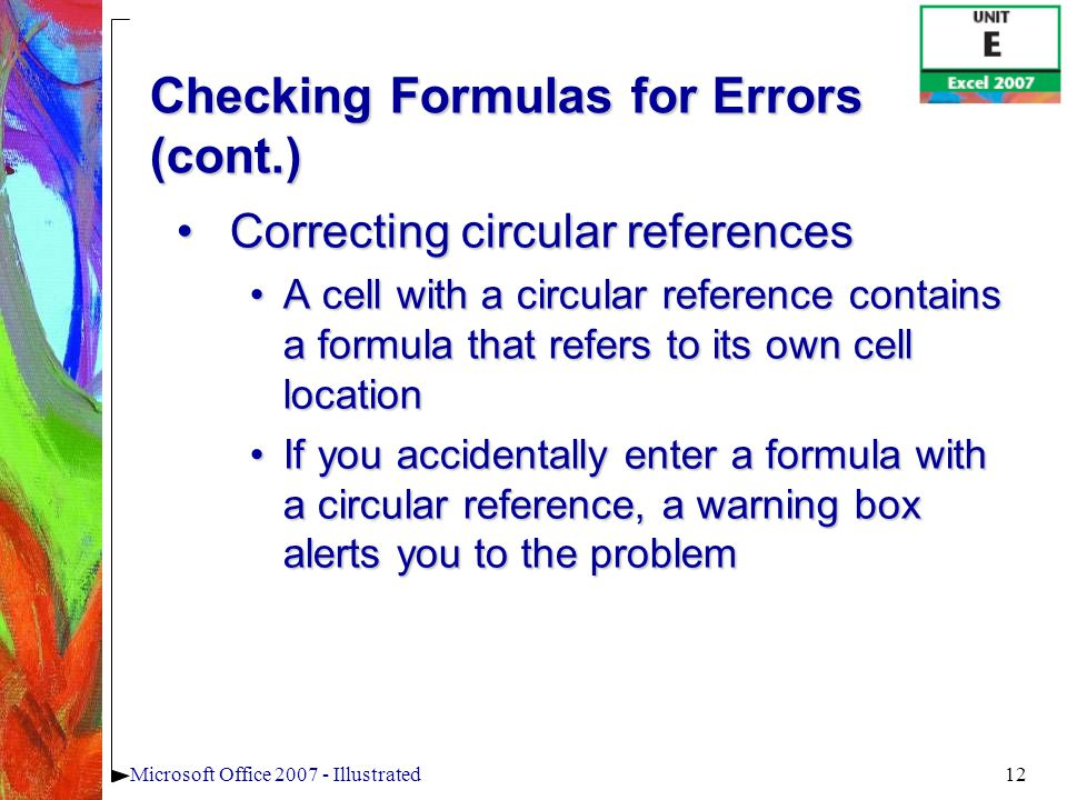 12Microsoft Office 2007 - Illustrated Checking Formulas for Errors (cont.) Correcting circular referencesCorrecting circular references A cell with a circular reference contains a formula that refers to its own cell locationA cell with a circular reference contains a formula that refers to its own cell location If you accidentally enter a formula with a circular reference, a warning box alerts you to the problemIf you accidentally enter a formula with a circular reference, a warning box alerts you to the problem