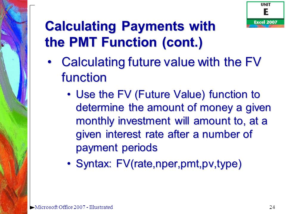 24Microsoft Office 2007 - Illustrated Calculating Payments with the PMT Function (cont.) Calculating future value with the FV functionCalculating future value with the FV function Use the FV (Future Value) function to determine the amount of money a given monthly investment will amount to, at a given interest rate after a number of payment periodsUse the FV (Future Value) function to determine the amount of money a given monthly investment will amount to, at a given interest rate after a number of payment periods Syntax: FV(rate,nper,pmt,pv,type)Syntax: FV(rate,nper,pmt,pv,type)