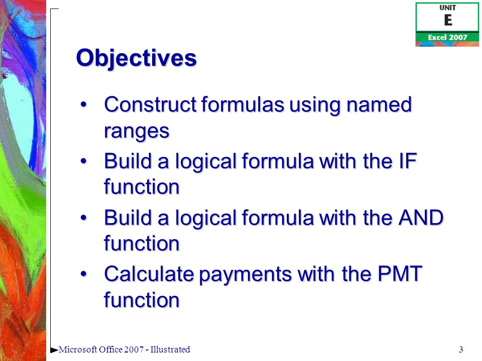 3Microsoft Office 2007 - Illustrated Construct formulas using named rangesConstruct formulas using named ranges Build a logical formula with the IF functionBuild a logical formula with the IF function Build a logical formula with the AND functionBuild a logical formula with the AND function Calculate payments with the PMT functionCalculate payments with the PMT function Objectives