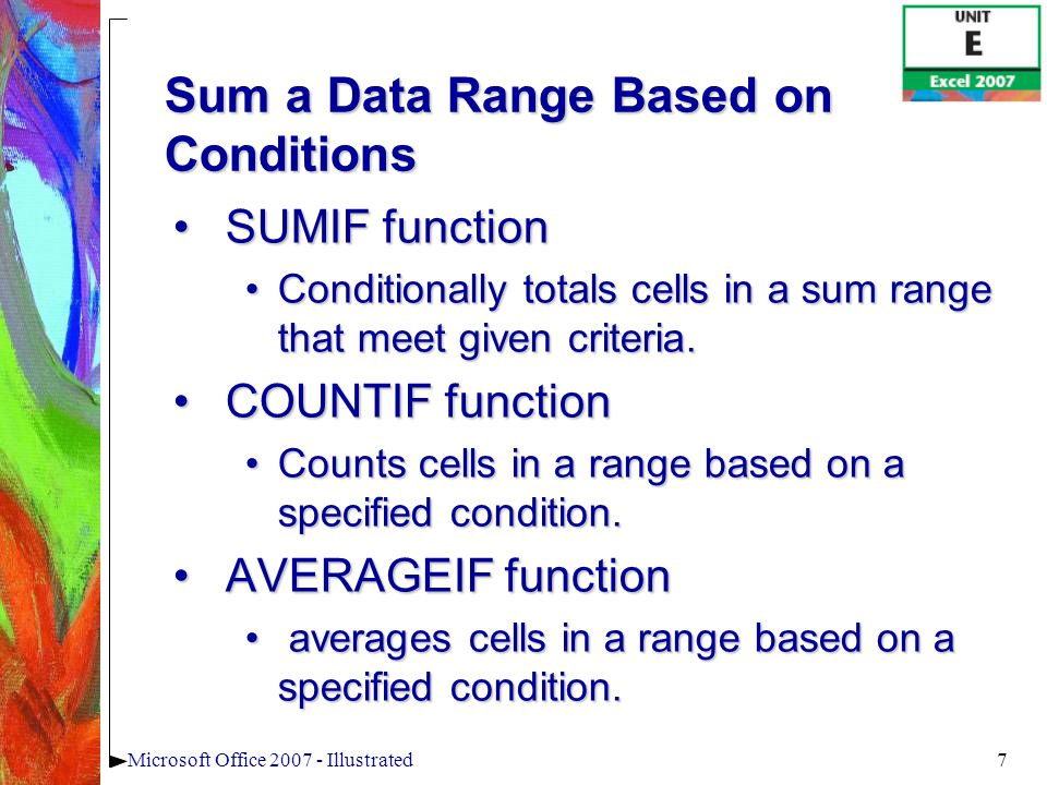 7Microsoft Office 2007 - Illustrated Sum a Data Range Based on Conditions SUMIF functionSUMIF function Conditionally totals cells in a sum range that meet given criteria.Conditionally totals cells in a sum range that meet given criteria.