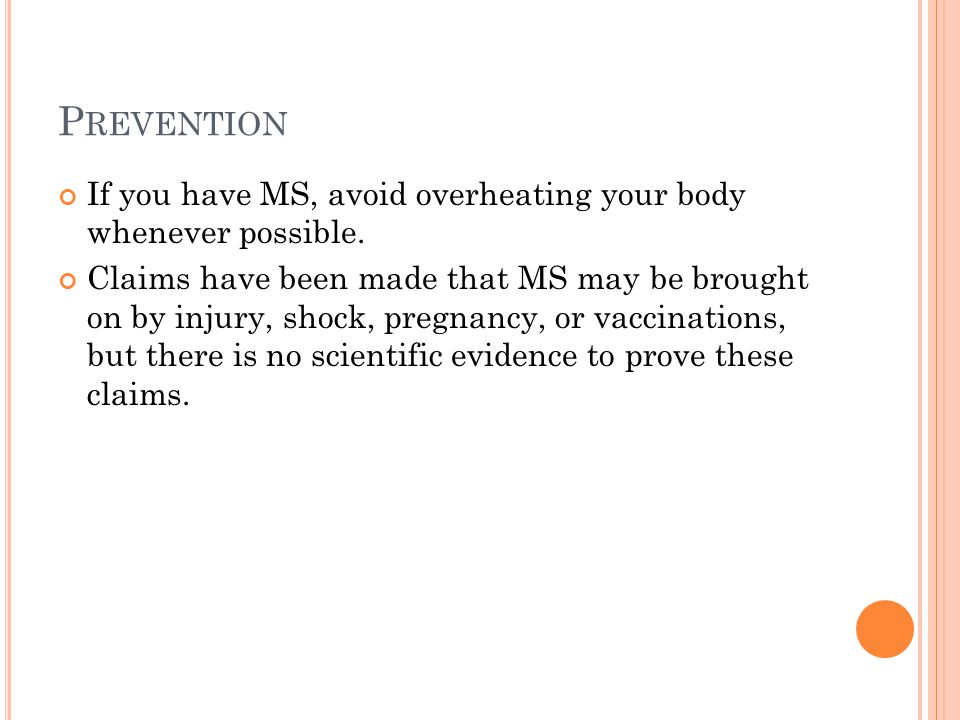 P REVENTION If you have MS, avoid overheating your body whenever possible. Claims have been made that MS may be brought on by injury, shock, pregnancy