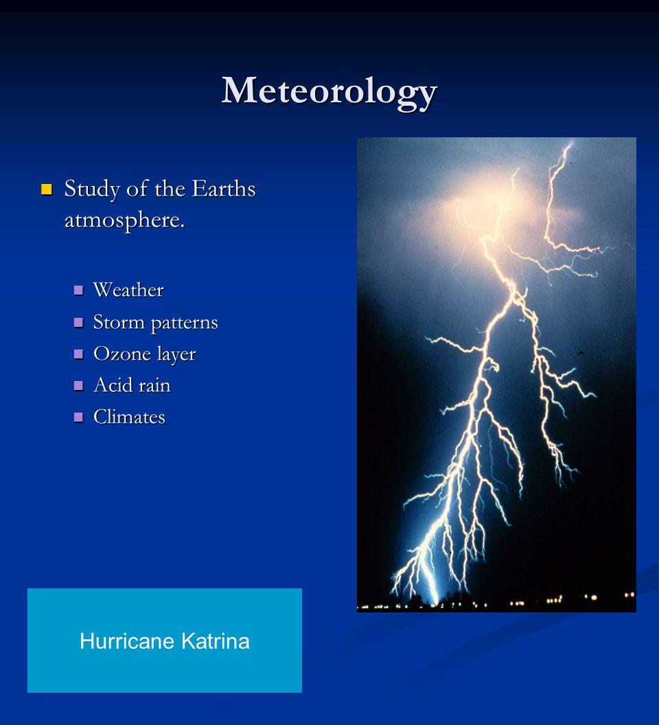 Meteorology Study of the Earths atmosphere. Study of the Earths atmosphere. Weather Weather Storm patterns Storm patterns Ozone layer Ozone layer Acid
