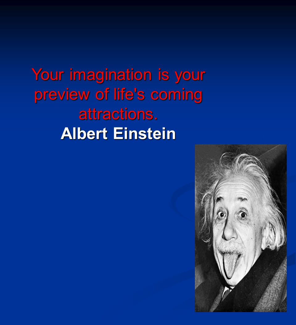 Your imagination is your preview of life's coming attractions. Albert Einstein