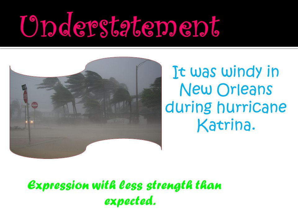 Expression with less strength than expected. It was windy in New Orleans during hurricane Katrina.