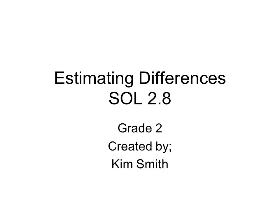 Estimating Differences SOL 2.8 Grade 2 Created by; Kim Smith