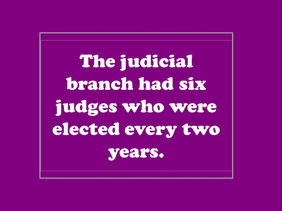 The judicial branch had six judges who were elected every two years.