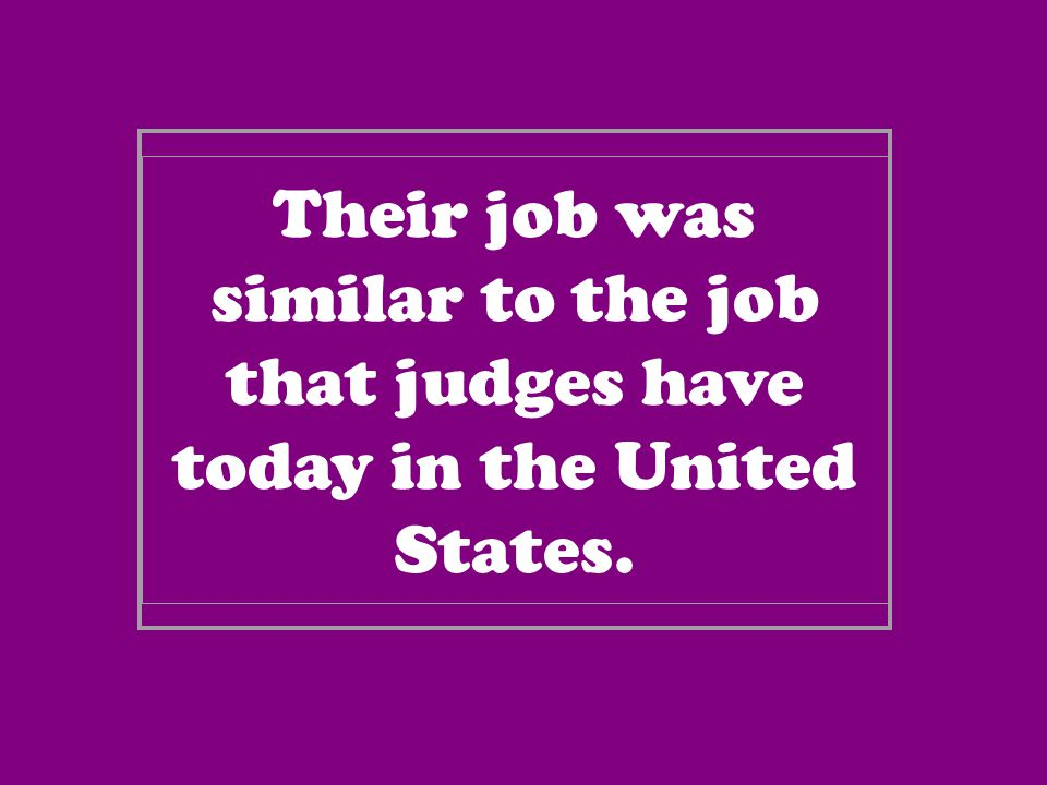 Their job was similar to the job that judges have today in the United States.